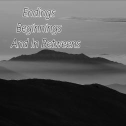 Endings-Beginnings And In Betweens.